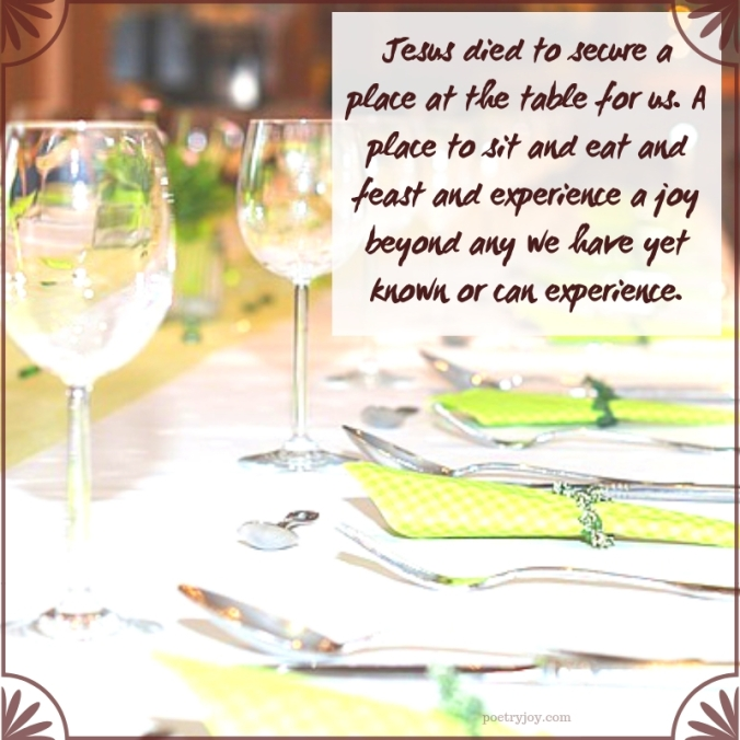 table - Jesus died to secure a place at the table for us quote (C)joylenton @poetryjoy.com