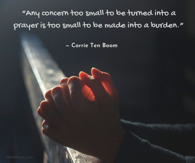 "prayer - ""Any concern too small to be turned into a prayer is too small to be made into a burden."" quote (C) Corrie Ten Boom @poetryjoy.com"